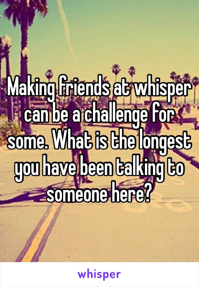 Making friends at whisper can be a challenge for some. What is the longest you have been talking to someone here?
