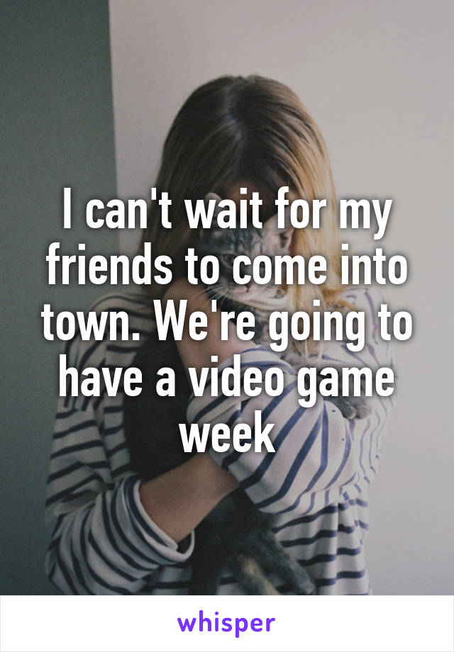 I can't wait for my friends to come into town. We're going to have a video game week