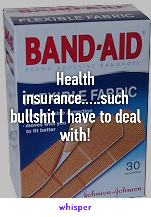 Health insurance.....such bullshit I have to deal with!