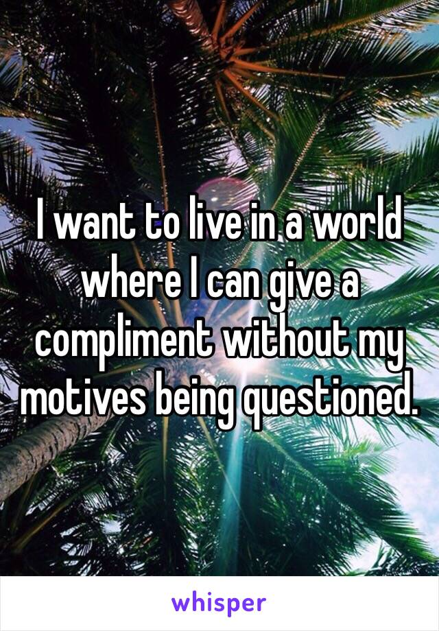 I want to live in a world where I can give a compliment without my motives being questioned.