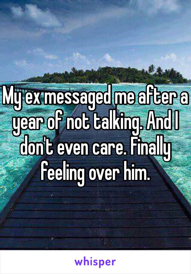 My ex messaged me after a year of not talking. And I don't even care. Finally feeling over him.