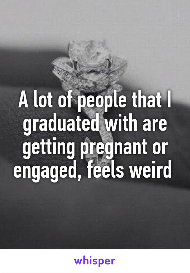 A lot of people that I graduated with are getting pregnant or engaged, feels weird