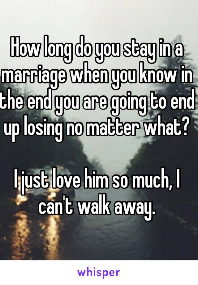 How long do you stay in a marriage when you know in the end you are going to end up losing no matter what?   I just love him so much, I can't walk away.
