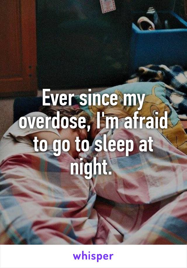 Ever since my overdose, I'm afraid to go to sleep at night.