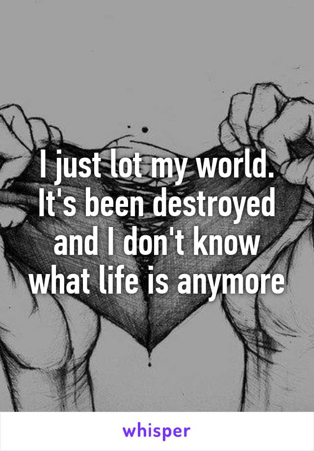 I just lot my world. It's been destroyed and I don't know what life is anymore