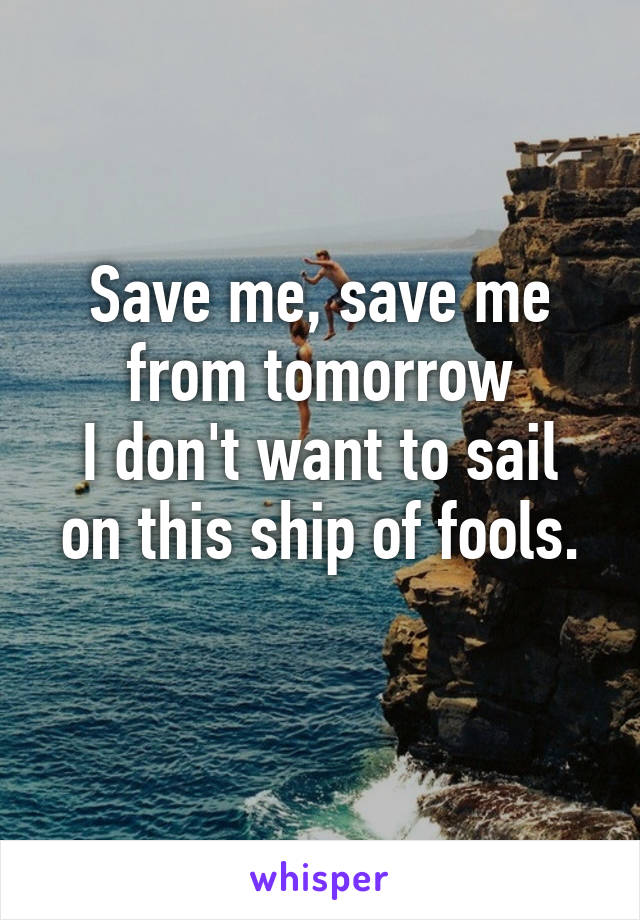 Save me, save me from tomorrow I don't want to sail on this ship of fools.