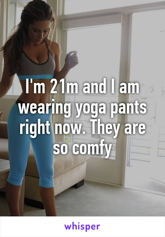 I'm 21m and I am wearing yoga pants right now. They are so comfy