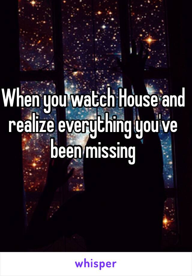 When you watch House and realize everything you've been missing