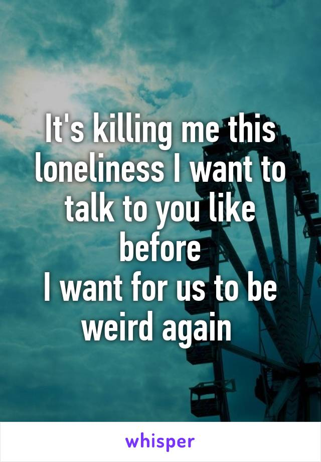 It's killing me this loneliness I want to talk to you like before I want for us to be weird again