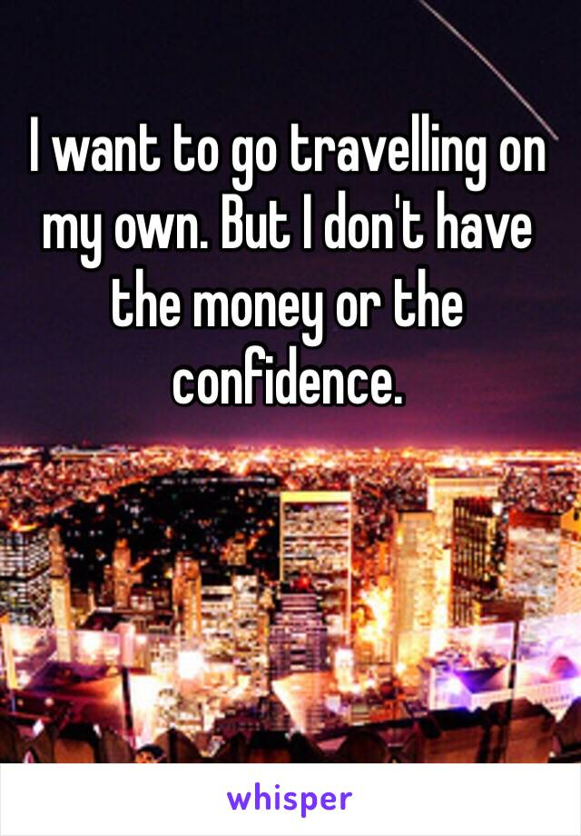 I want to go travelling on my own. But I don't have the money or the confidence.