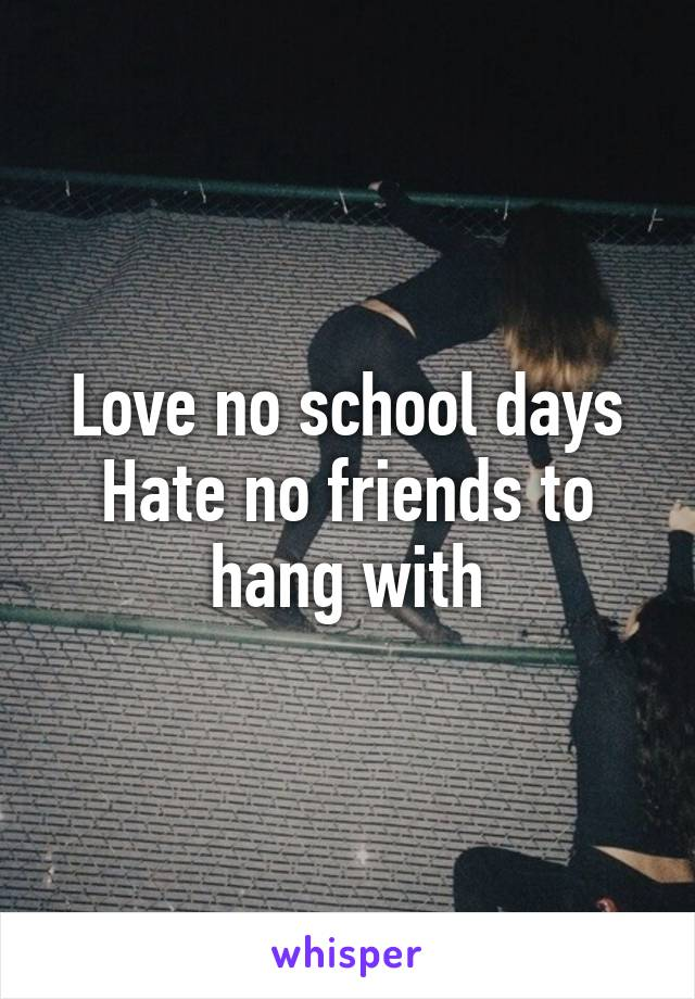 Love no school days Hate no friends to hang with