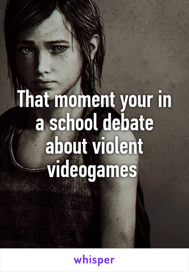 That moment your in a school debate about violent videogames