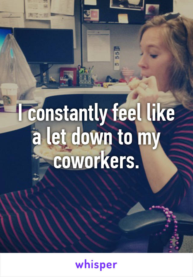 I constantly feel like a let down to my coworkers.