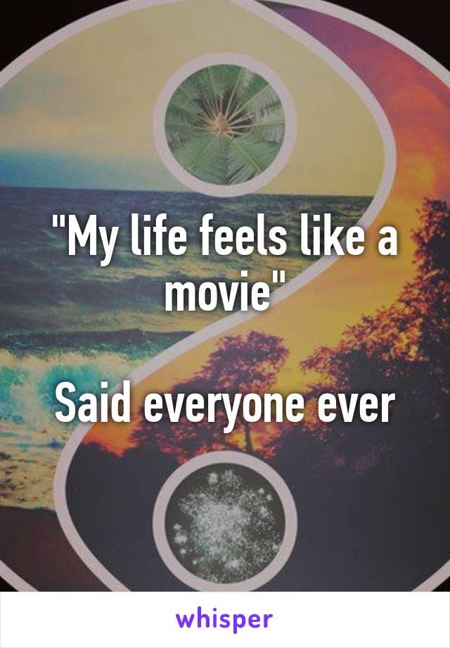 """My life feels like a movie""  Said everyone ever"