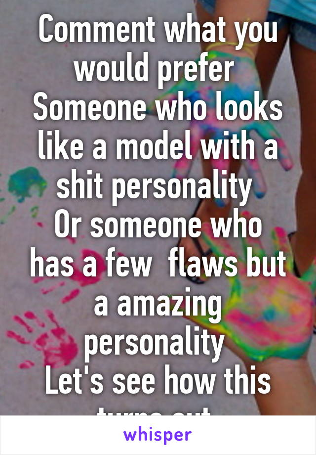 Comment what you would prefer  Someone who looks like a model with a shit personality  Or someone who has a few  flaws but a amazing personality  Let's see how this turns out
