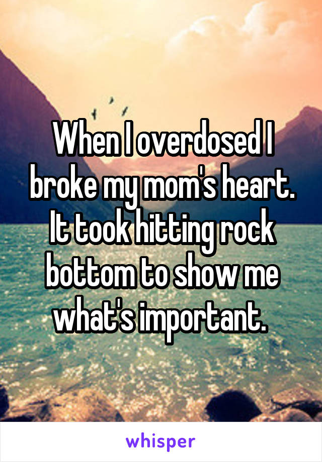 When I overdosed I broke my mom's heart. It took hitting rock bottom to show me what's important.