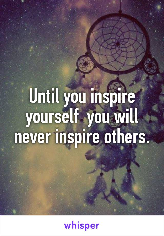 Until you inspire yourself  you will never inspire others.