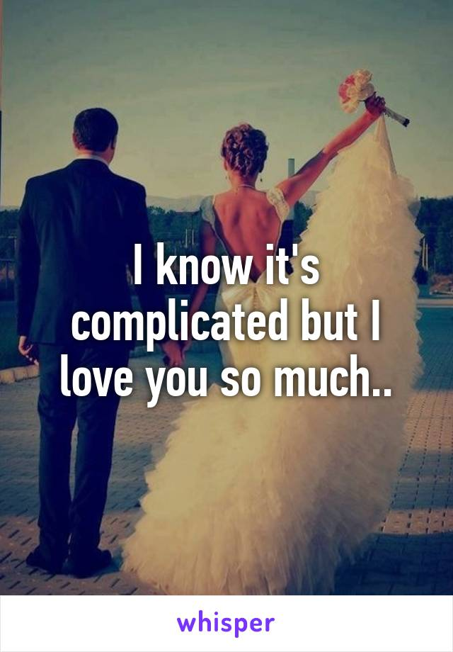 I know it's complicated but I love you so much..