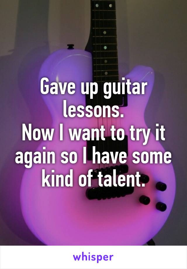 Gave up guitar lessons. Now I want to try it again so I have some kind of talent.