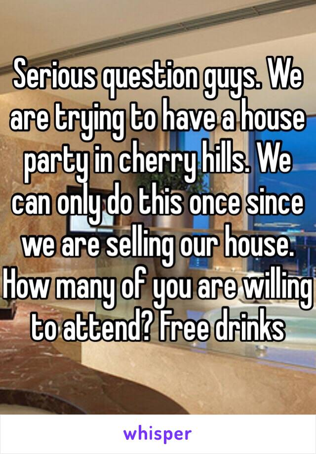 Serious question guys. We are trying to have a house party in cherry hills. We can only do this once since we are selling our house. How many of you are willing to attend? Free drinks