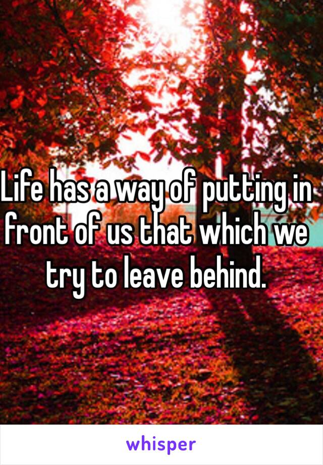 Life has a way of putting in front of us that which we try to leave behind.