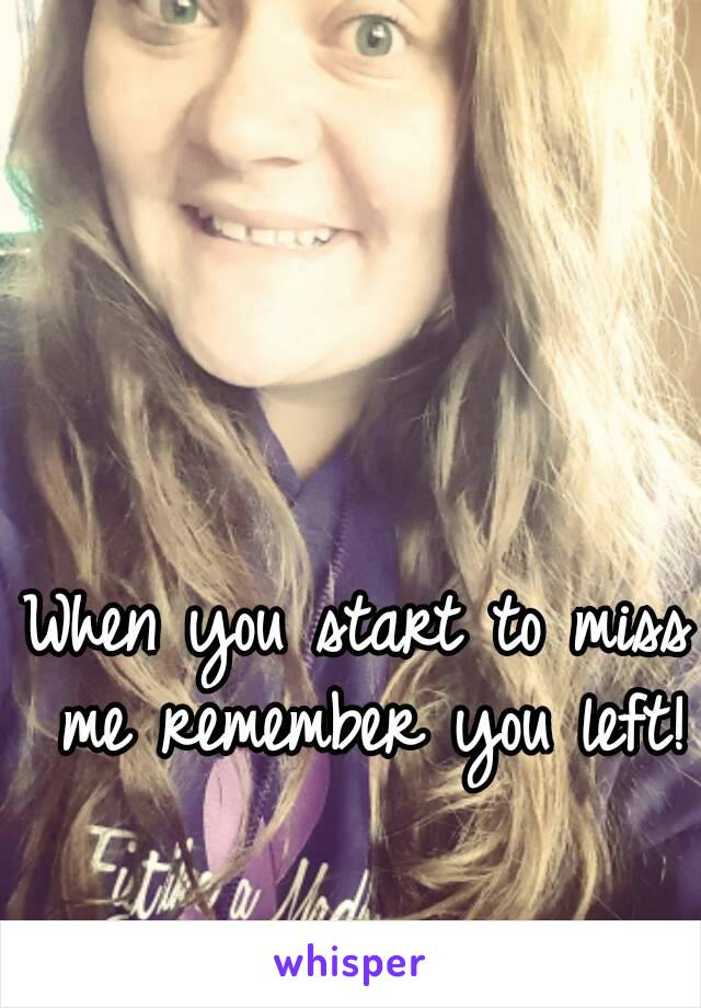 When you start to miss me remember you left!