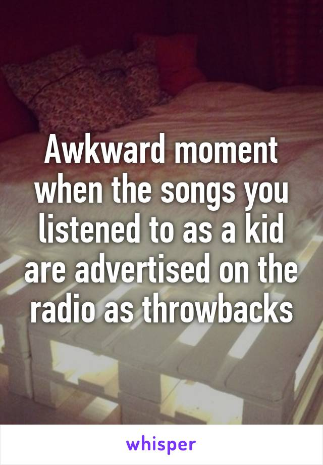 Awkward moment when the songs you listened to as a kid are advertised on the radio as throwbacks