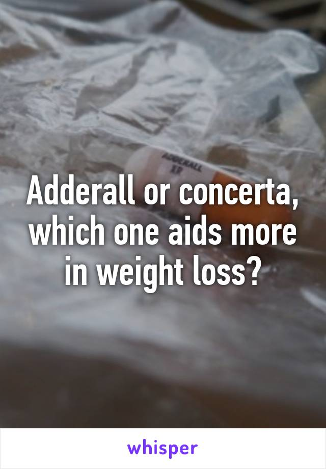Adderall or concerta, which one aids more in weight loss?