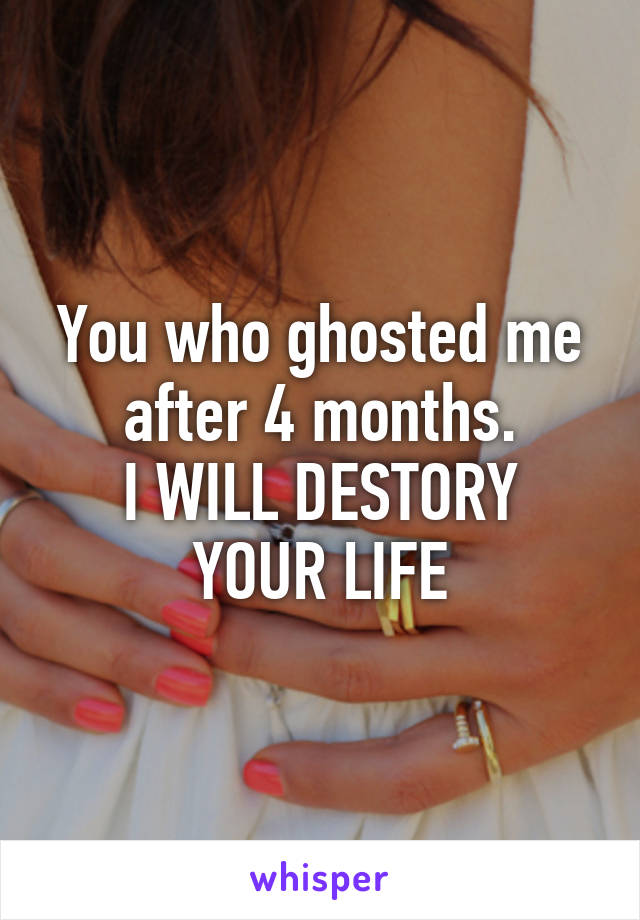 You who ghosted me after 4 months. I WILL DESTORY YOUR LIFE