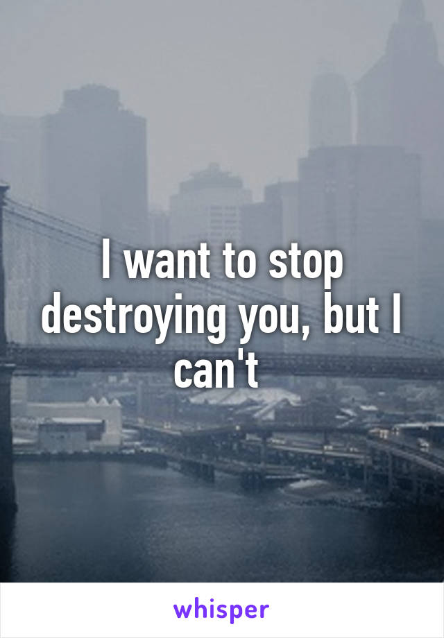 I want to stop destroying you, but I can't