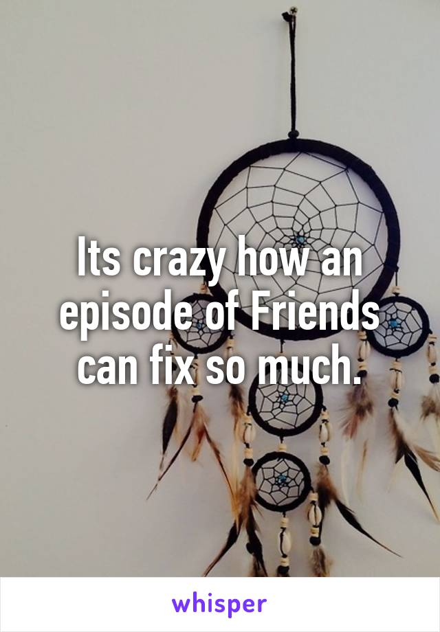 Its crazy how an episode of Friends can fix so much.