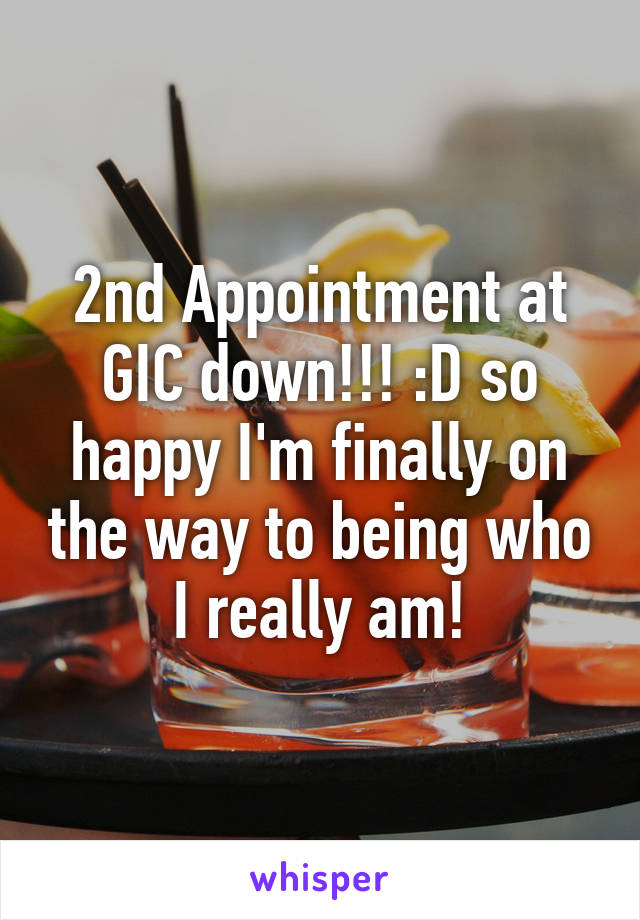 2nd Appointment at GIC down!!! :D so happy I'm finally on the way to being who I really am!