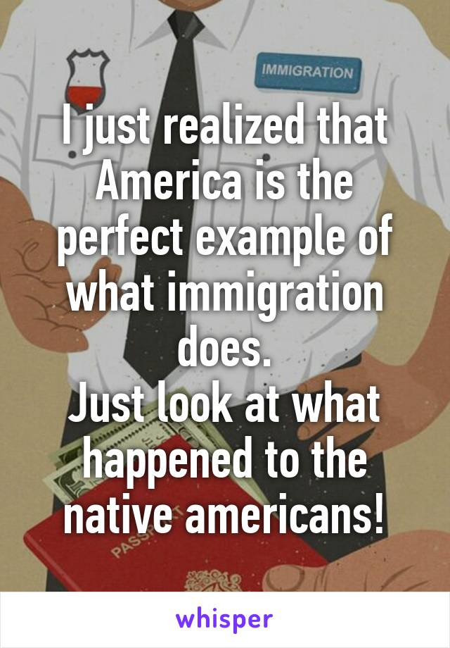 I just realized that America is the perfect example of what immigration does. Just look at what happened to the native americans!