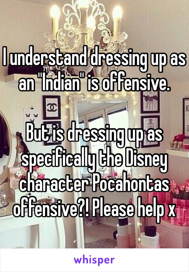 """I understand dressing up as an """"Indian"""" is offensive.  But is dressing up as specifically the Disney character Pocahontas offensive?! Please help x"""