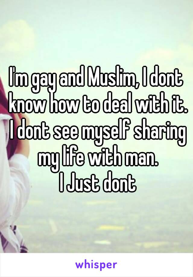 I'm gay and Muslim, I dont know how to deal with it. I dont see myself sharing my life with man.  I Just dont