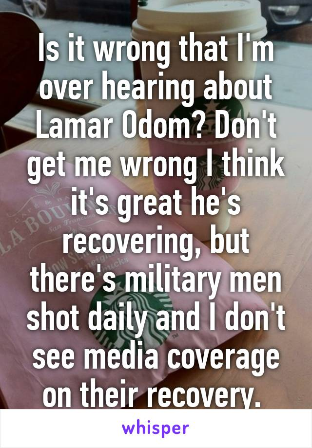 Is it wrong that I'm over hearing about Lamar Odom? Don't get me wrong I think it's great he's recovering, but there's military men shot daily and I don't see media coverage on their recovery.