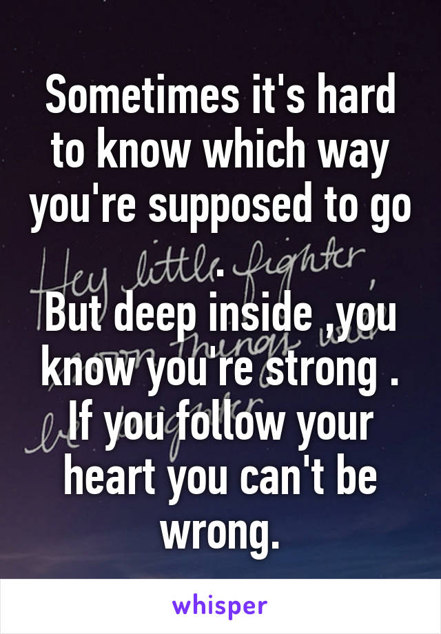 Sometimes it's hard to know which way you're supposed to go . But deep inside ,you know you're strong . If you follow your heart you can't be wrong.