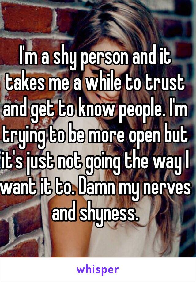 I'm a shy person and it takes me a while to trust and get to know people. I'm trying to be more open but it's just not going the way I want it to. Damn my nerves and shyness.
