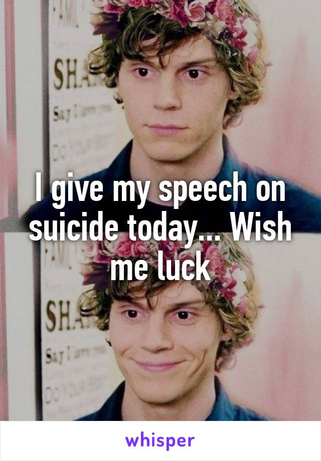 I give my speech on suicide today... Wish me luck