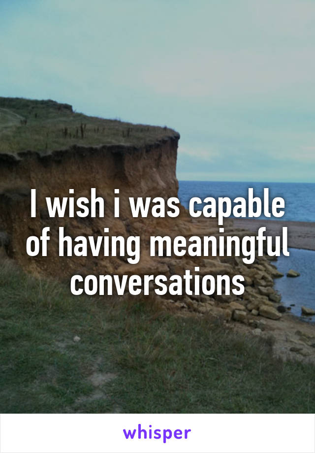 I wish i was capable of having meaningful conversations