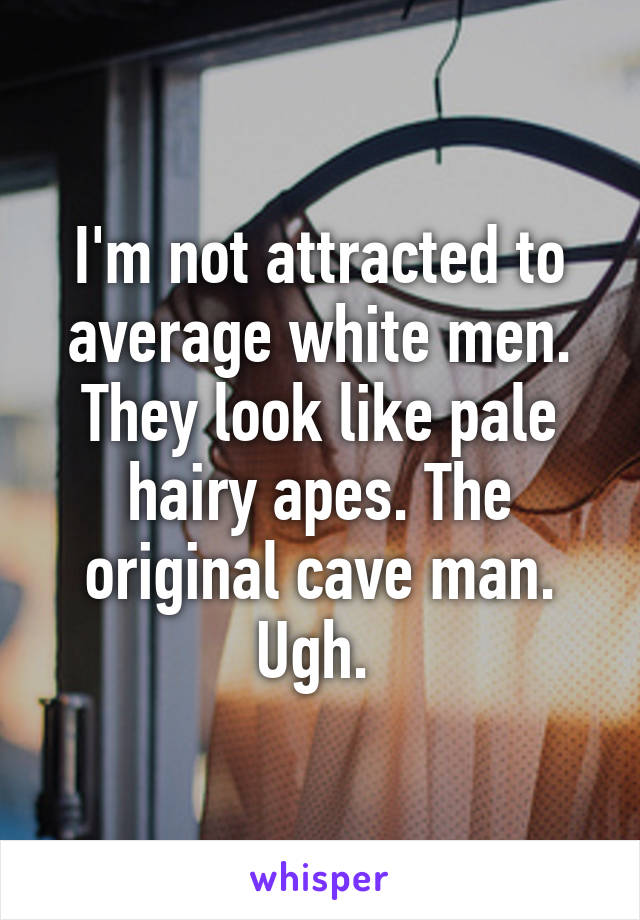 I'm not attracted to average white men. They look like pale hairy apes. The original cave man. Ugh.