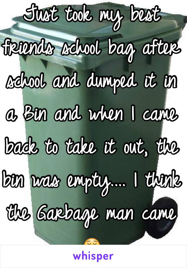 Just took my best friends school bag after school and dumped it in a Bin and when I came back to take it out, the bin was empty.... I think the Garbage man came 😲