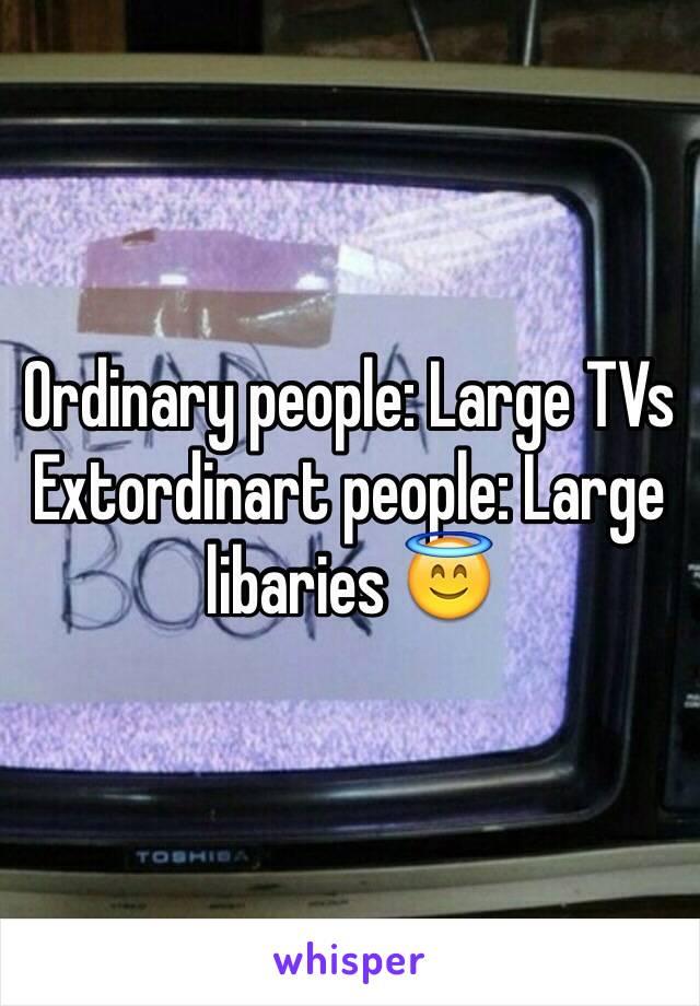 Ordinary people: Large TVs Extordinart people: Large libaries 😇