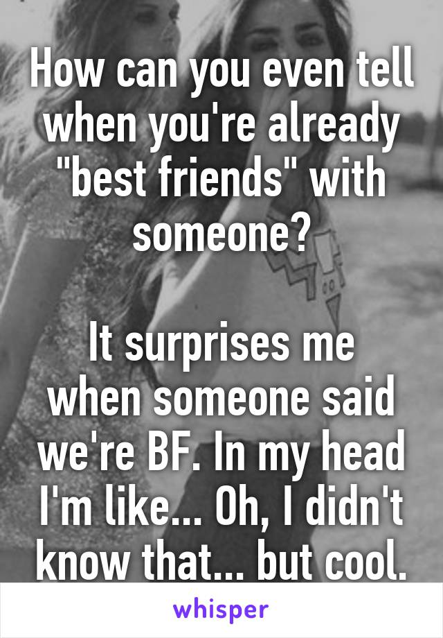 """How can you even tell when you're already """"best friends"""" with someone?  It surprises me when someone said we're BF. In my head I'm like... Oh, I didn't know that... but cool."""