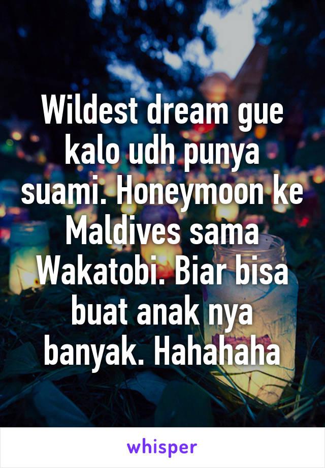 Wildest dream gue kalo udh punya suami. Honeymoon ke Maldives sama Wakatobi. Biar bisa buat anak nya banyak. Hahahaha