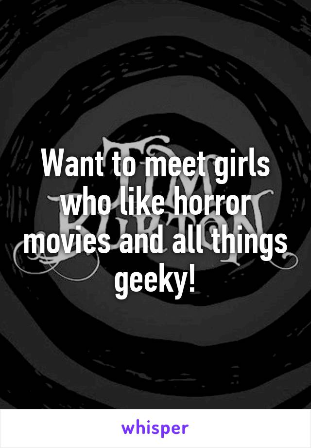 Want to meet girls who like horror movies and all things geeky!