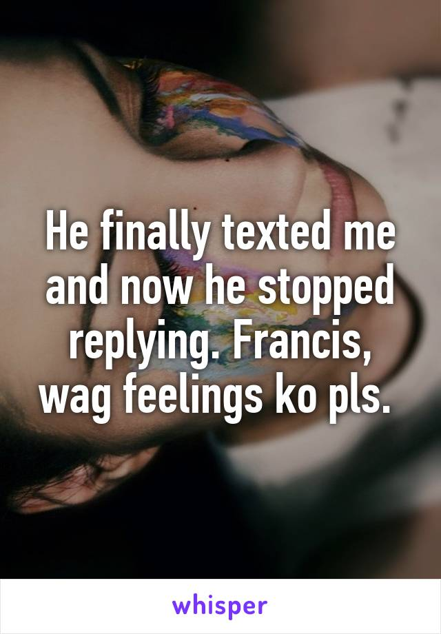 He finally texted me and now he stopped replying. Francis, wag feelings ko pls.