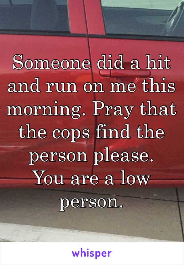 Someone did a hit and run on me this morning. Pray that the cops find the person please. You are a low person.