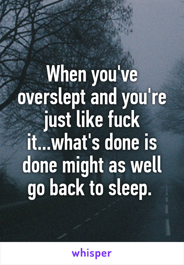 When you've overslept and you're just like fuck it...what's done is done might as well go back to sleep.