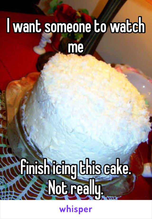 I want someone to watch me      finish icing this cake.  Not really.
